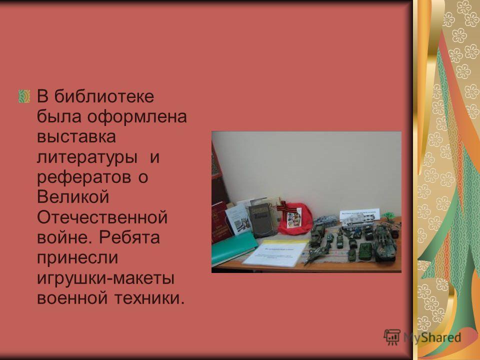 В библиотеке была оформлена выставка литературы и рефератов о Великой Отечественной войне. Ребята принесли игрушки-макеты военной техники.