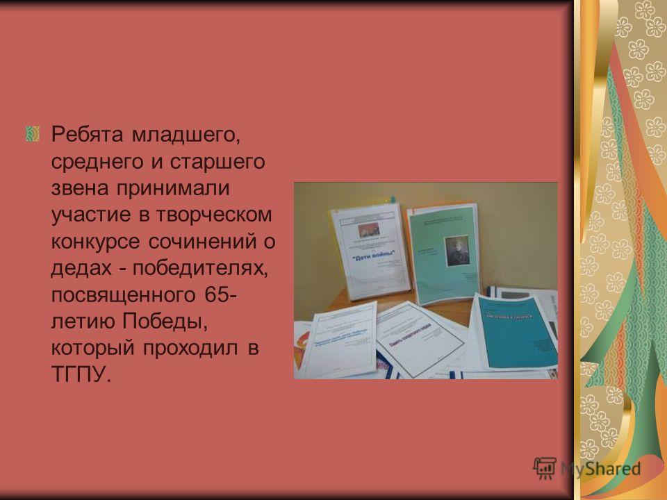 Ребята младшего, среднего и старшего звена принимали участие в творческом конкурсе сочинений о дедах - победителях, посвященного 65- летию Победы, который проходил в ТГПУ.