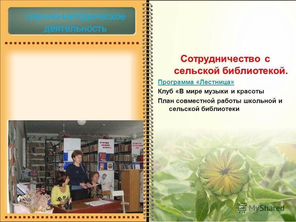 Научно-методическое деятельность Сотрудничество с сельской библиотекой. Программа «Лестница» Клуб «В мире музыки и красоты План совместной работы школьной и сельской библиотеки