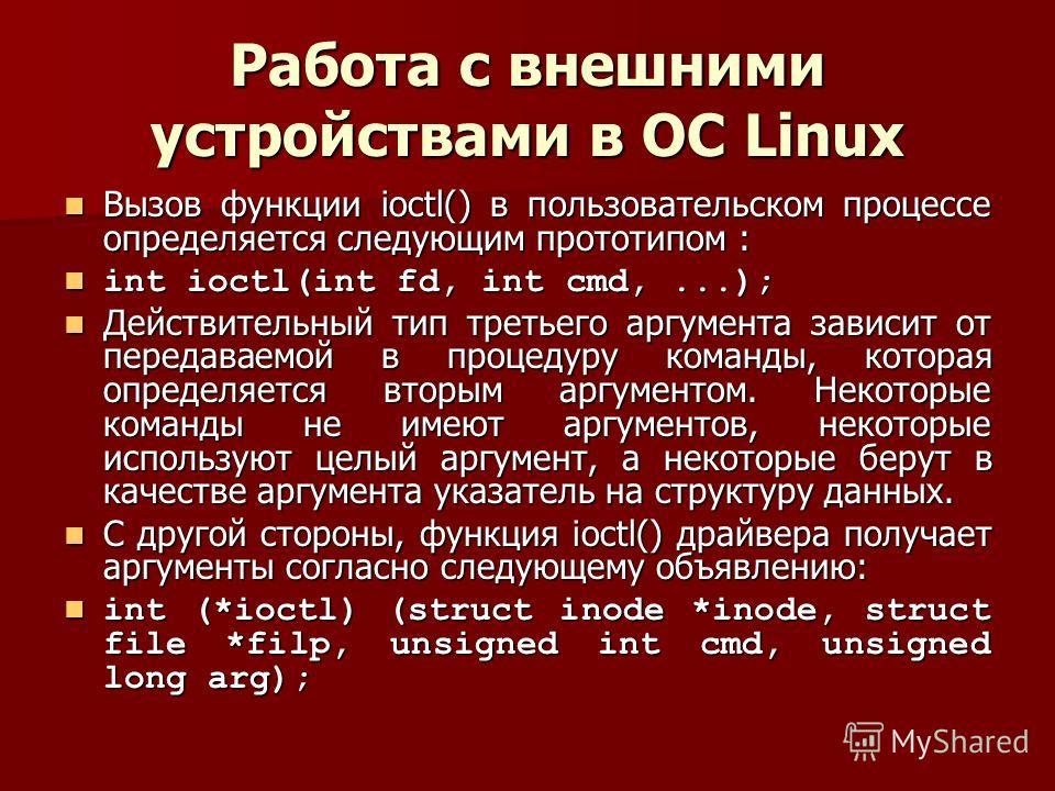 Работа с внешними устройствами в ОС Linux Вызов функции ioctl() в пользовательском процессе определяется следующим прототипом : Вызов функции ioctl() в пользовательском процессе определяется следующим прототипом : int ioctl(int fd, int cmd,...); int