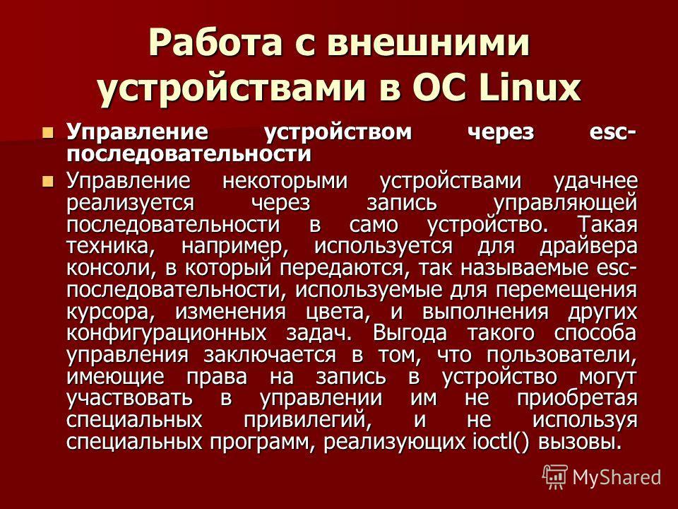 Работа с внешними устройствами в ОС Linux Управление устройством через esc- последовательности Управление устройством через esc- последовательности Управление некоторыми устройствами удачнее реализуется через запись управляющей последовательности в с