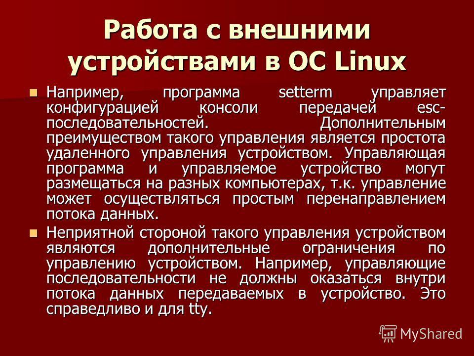 Работа с внешними устройствами в ОС Linux Например, программа setterm управляет конфигурацией консоли передачей esc- последовательностей. Дополнительным преимуществом такого управления является простота удаленного управления устройством. Управляющая
