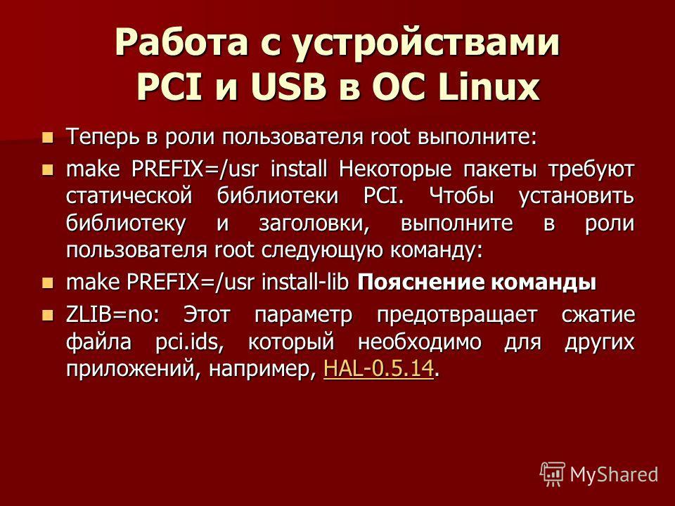 Работа с устройствами PCI и USB в ОС Linux Теперь в роли пользователя root выполните: Теперь в роли пользователя root выполните: make PREFIX=/usr install Некоторые пакеты требуют статической библиотеки PCI. Чтобы установить библиотеку и заголовки, вы