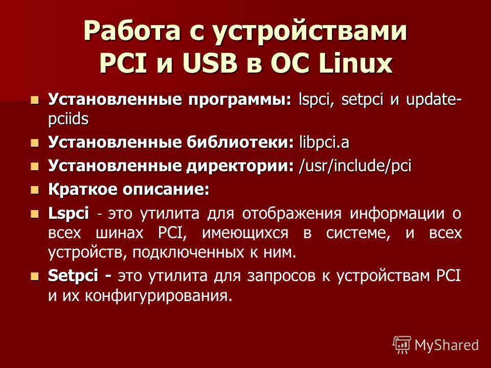Работа с устройствами PCI и USB в ОС Linux Установленные программы: lspci, setpci и update- pciids Установленные программы: lspci, setpci и update- pciids Установленные библиотеки: libpci.a Установленные библиотеки: libpci.a Установленные директории: