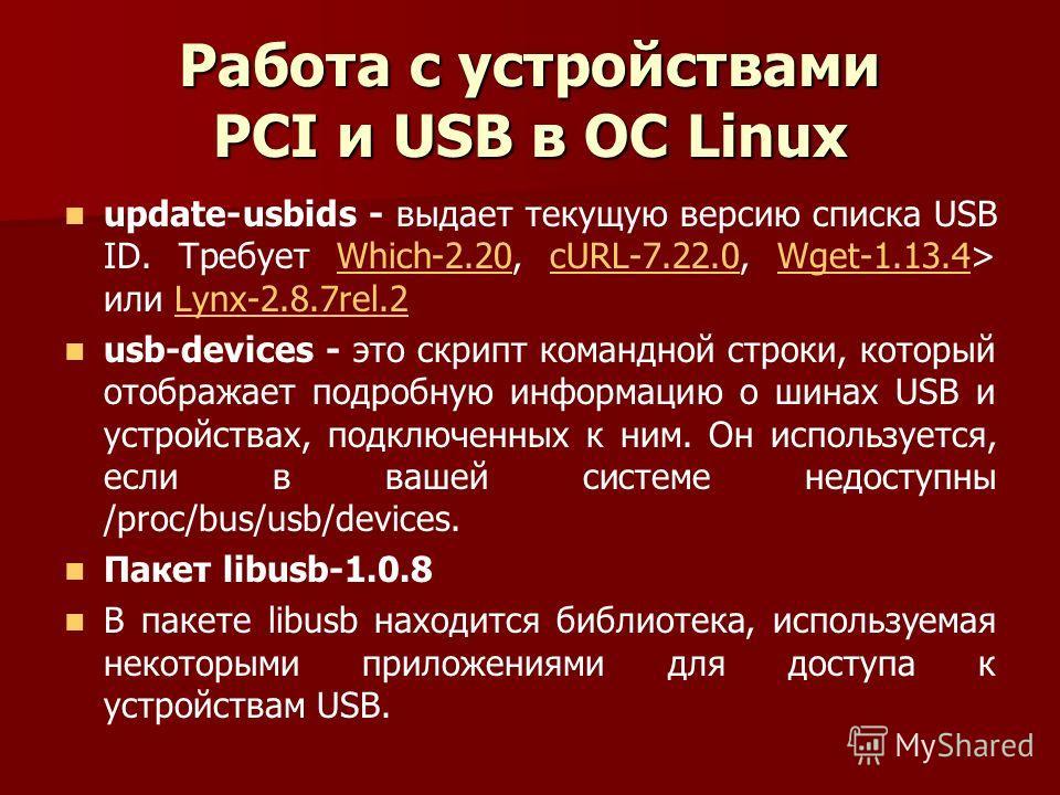 Работа с устройствами PCI и USB в ОС Linux update-usbids - выдает текущую версию списка USB ID. Требует Which-2.20, cURL-7.22.0, Wget-1.13.4> или Lynx-2.8.7rel.2Which-2.20cURL-7.22.0Wget-1.13.4Lynx-2.8.7rel.2 usb-devices - это скрипт командной строки