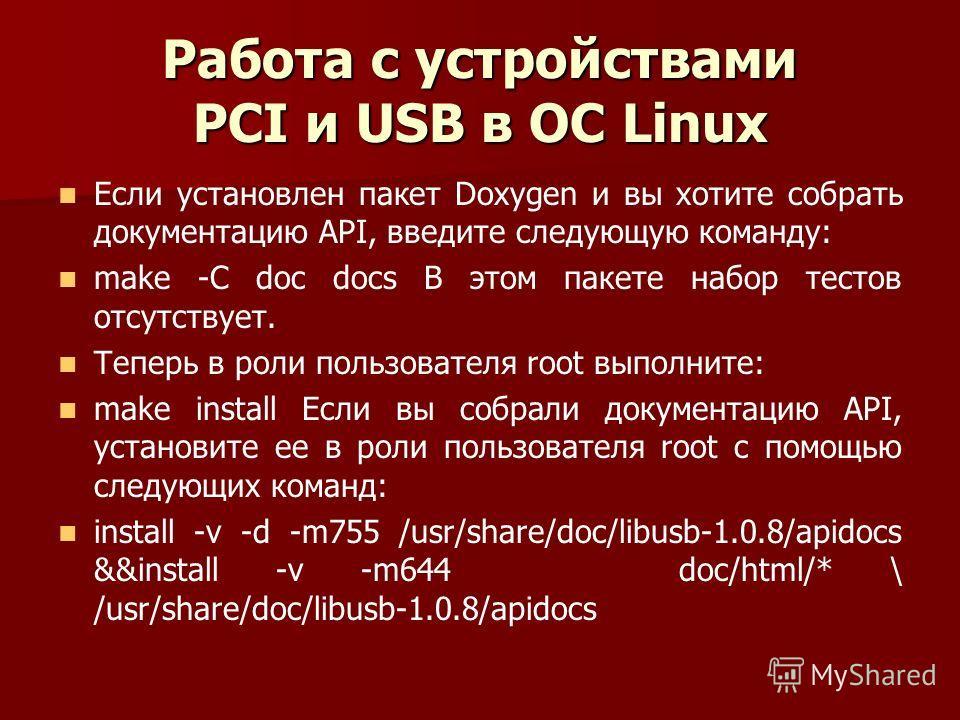 Работа с устройствами PCI и USB в ОС Linux Если установлен пакет Doxygen и вы хотите собрать документацию API, введите следующую команду: make -C doc docs В этом пакете набор тестов отсутствует. Теперь в роли пользователя root выполните: make install