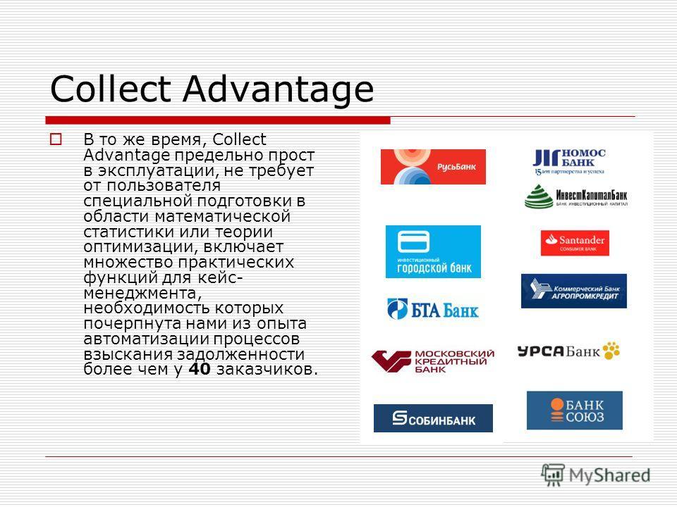 Collect Advantage В то же время, Collect Advantage предельно прост в эксплуатации, не требует от пользователя специальной подготовки в области математической статистики или теории оптимизации, включает множество практических функций для кейс- менеджм