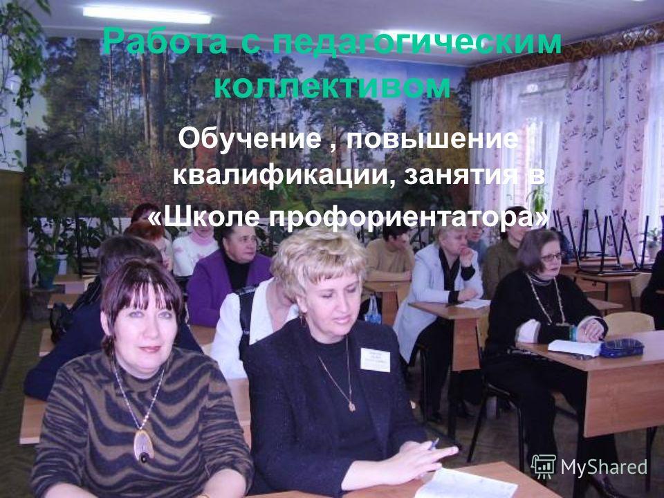 Работа с педагогическим коллективом Обучение, повышение квалификации, занятия в «Школе профориентатора»