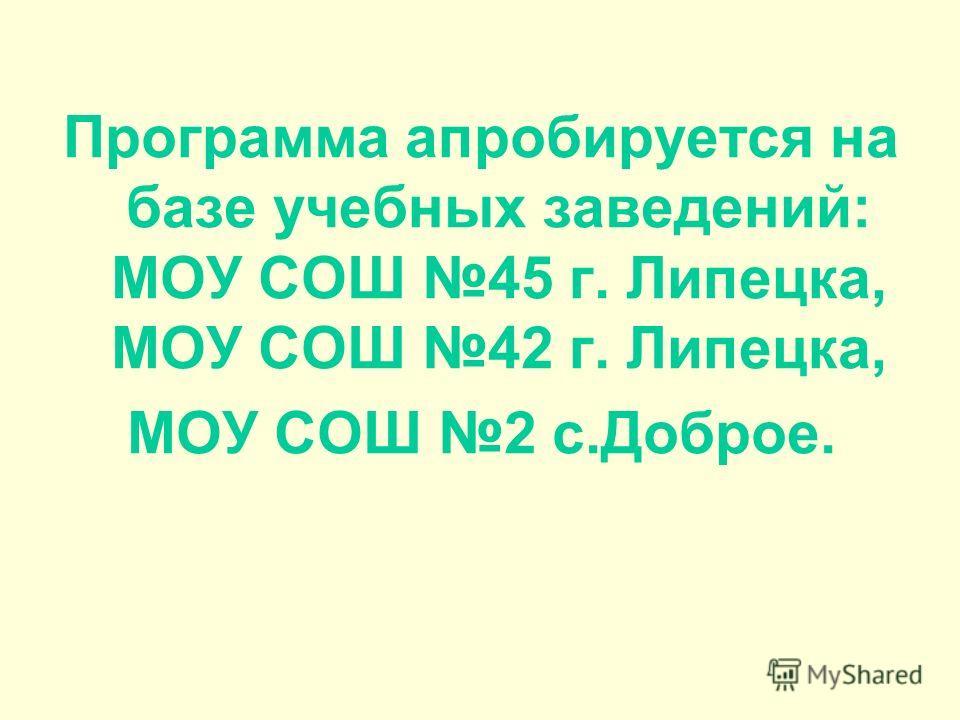 Программа апробируется на базе учебных заведений: МОУ СОШ 45 г. Липецка, МОУ СОШ 42 г. Липецка, МОУ СОШ 2 с.Доброе.