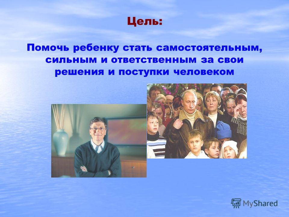Цель: Помочь ребенку стать самостоятельным, сильным и ответственным за свои решения и поступки человеком