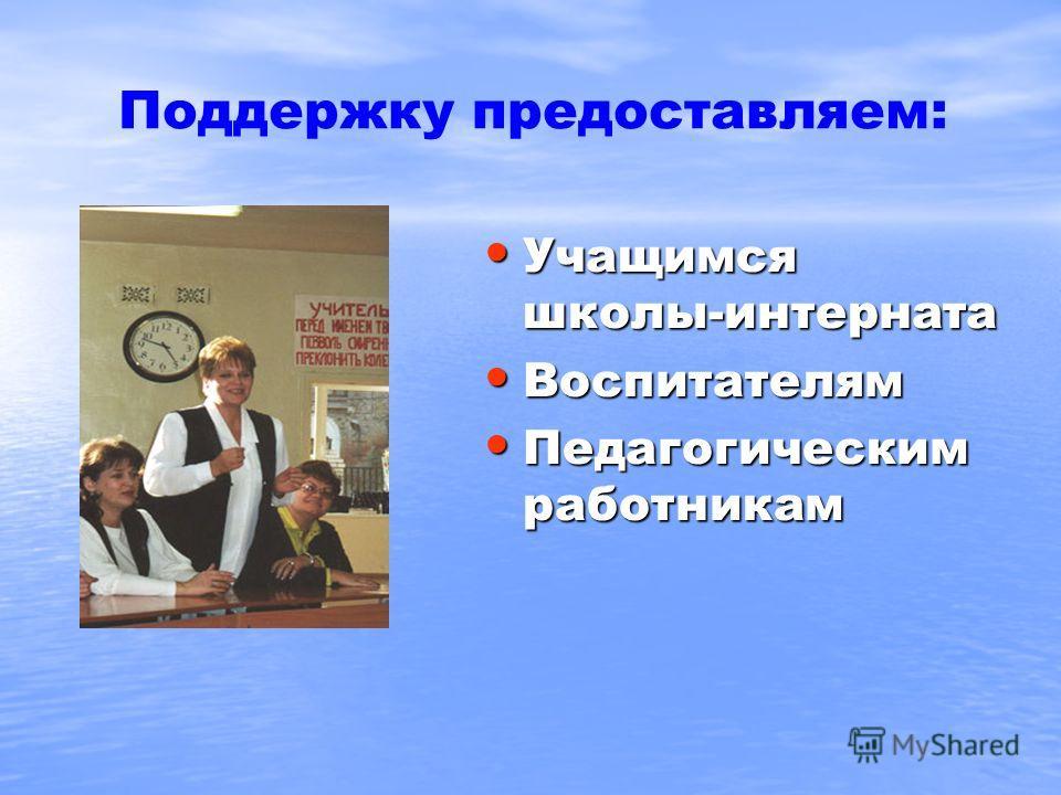 Поддержку предоставляем: Учащимся школы-интерната Учащимся школы-интерната Воспитателям Воспитателям Педагогическим работникам Педагогическим работникам