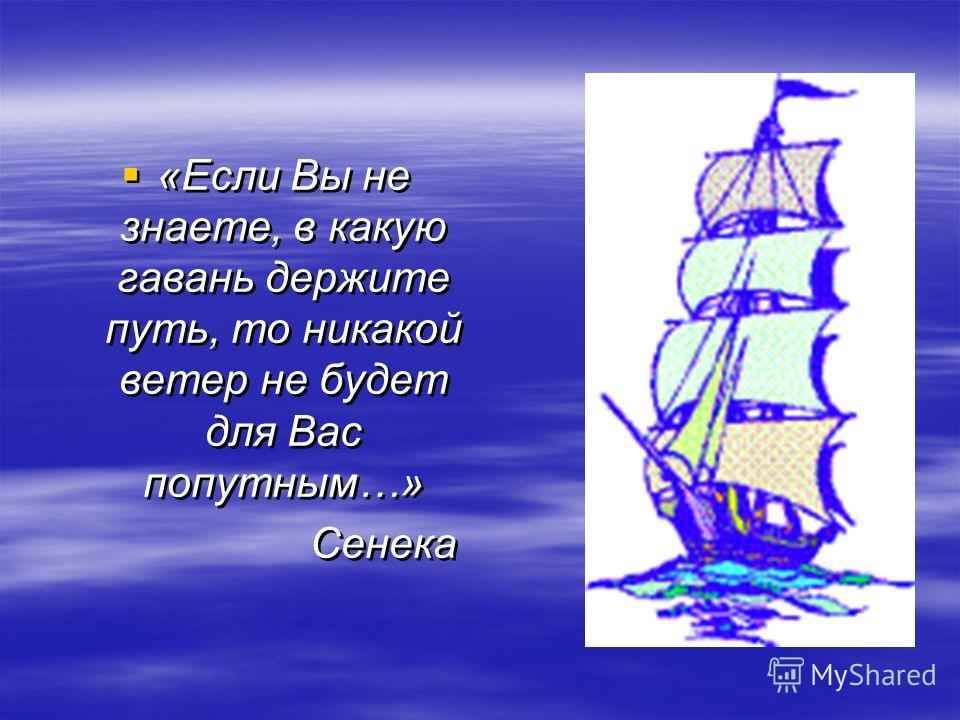 «Если Вы не знаете, в какую гавань держите путь, то никакой ветер не будет для Вас попутным…» Сенека «Если Вы не знаете, в какую гавань держите путь, то никакой ветер не будет для Вас попутным…» Сенека