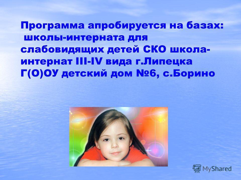 Программа апробируется на базах: школы-интерната для слабовидящих детей СКО школа- интернат III-IV вида г.Липецка Г(О)ОУ детский дом 6, с.Борино