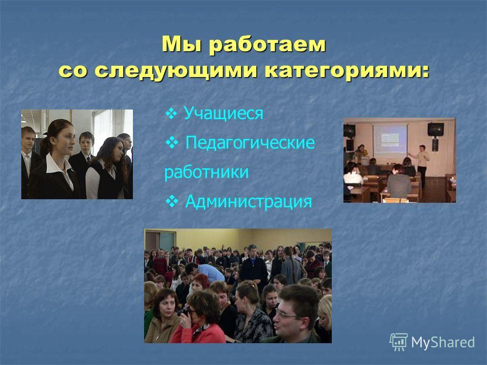 Учащиеся Педагогические работники Администрация Мы работаем со следующими категориями: