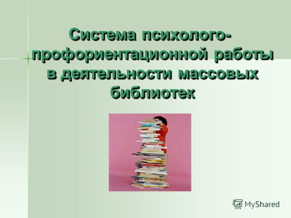 Система психолого- профориентационной работы в деятельности массовых библиотек Система психолого- профориентационной работы в деятельности массовых библиотек