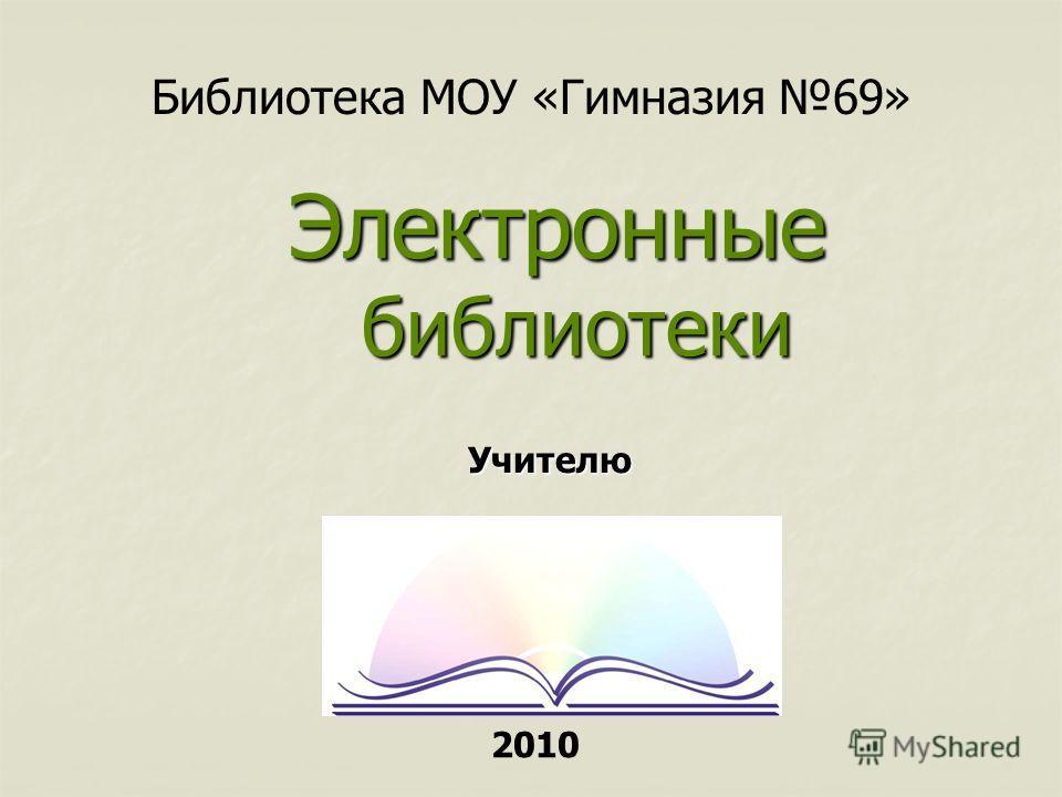 Библиотека МОУ «Гимназия 69» Электронные библиотеки Учителю 2010