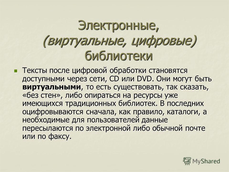 Тексты после цифровой обработки становятся доступными через сети, CD или DVD. Они могут быть виртуальными, то есть существовать, так сказать, «без стен», либо опираться на ресурсы уже имеющихся традиционных библиотек. В последних оцифровываются снача