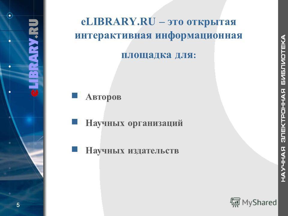 eLIBRARY.RU – это открытая интерактивная информационная площадка для : Авторов Научных организаций Научных издательств 5