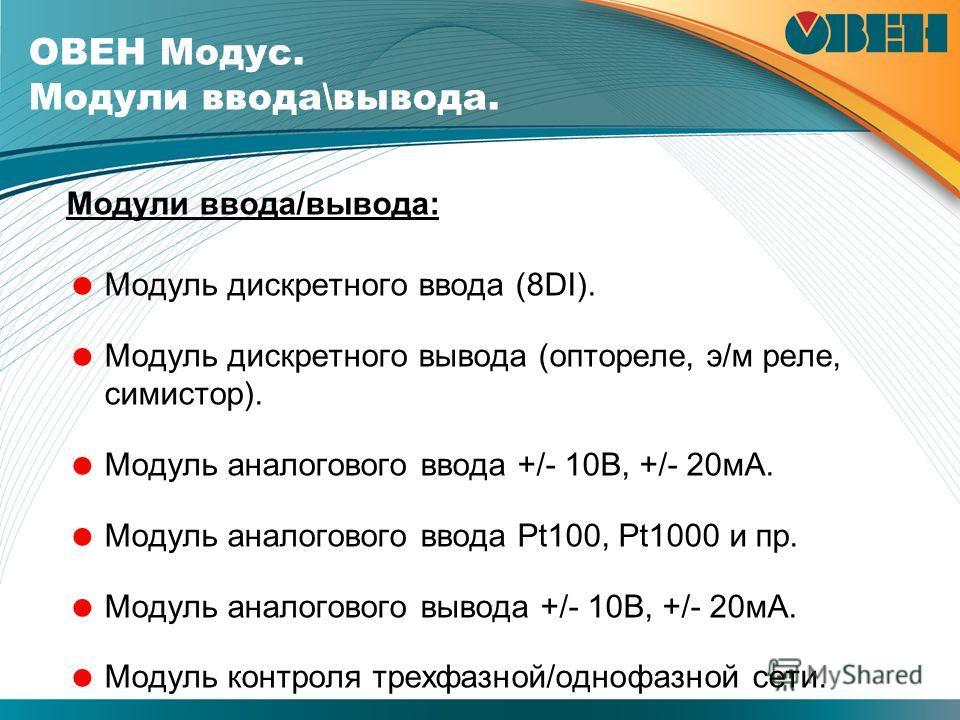 Модули ввода/вывода: Модуль дискретного ввода (8DI). Модуль дискретного вывода (оптореле, э/м реле, симистор). Модуль аналогового ввода +/- 10В, +/- 20мА. Модуль аналогового ввода Pt100, Pt1000 и пр. Модуль аналогового вывода +/- 10В, +/- 20мА. Модул