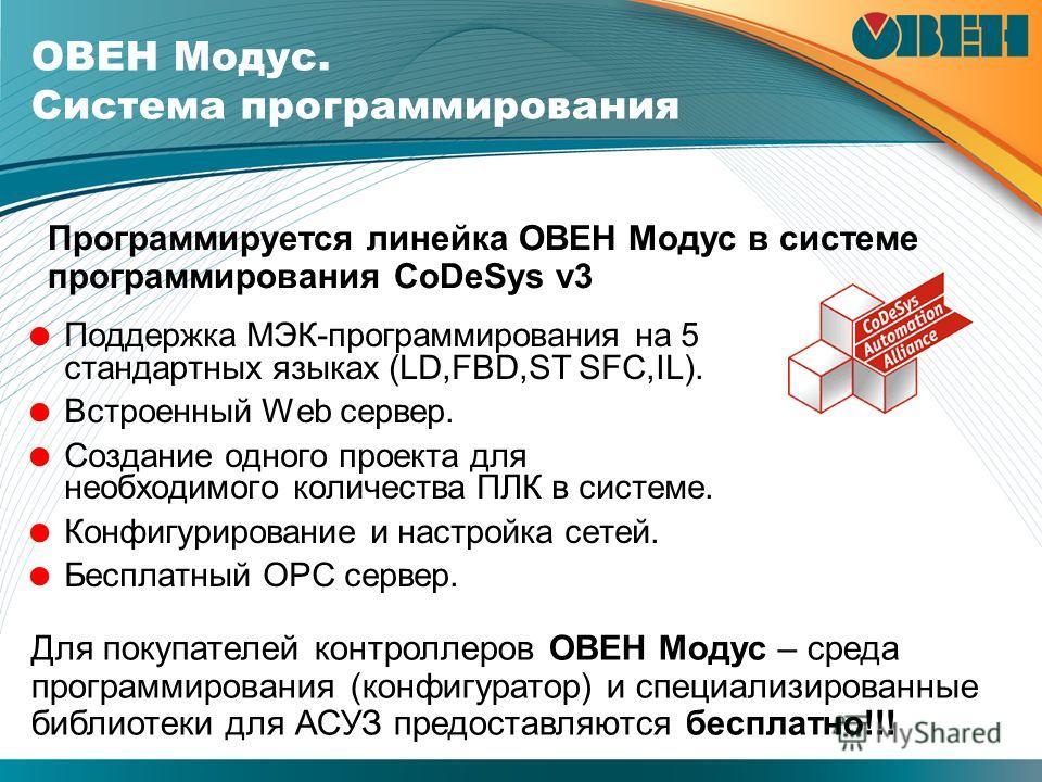 ОВЕН Модус. Система программирования Поддержка МЭК-программирования на 5 стандартных языках (LD,FBD,ST SFC,IL). Встроенный Web сервер. Создание одного проекта для необходимого количества ПЛК в системе. Конфигурирование и настройка сетей. Бесплатный O