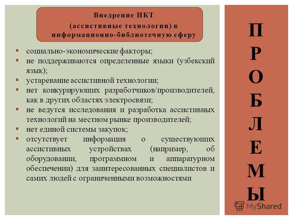 ПРОБЛЕМЫПРОБЛЕМЫ Внедрение ИКТ (ассистивные технологии) в информационно-библиотечную сферу социально-экономические факторы; не поддерживаются определенные языки (узбекский язык); устаревание ассистивной технологии; нет конкурирующих разработчиков/про