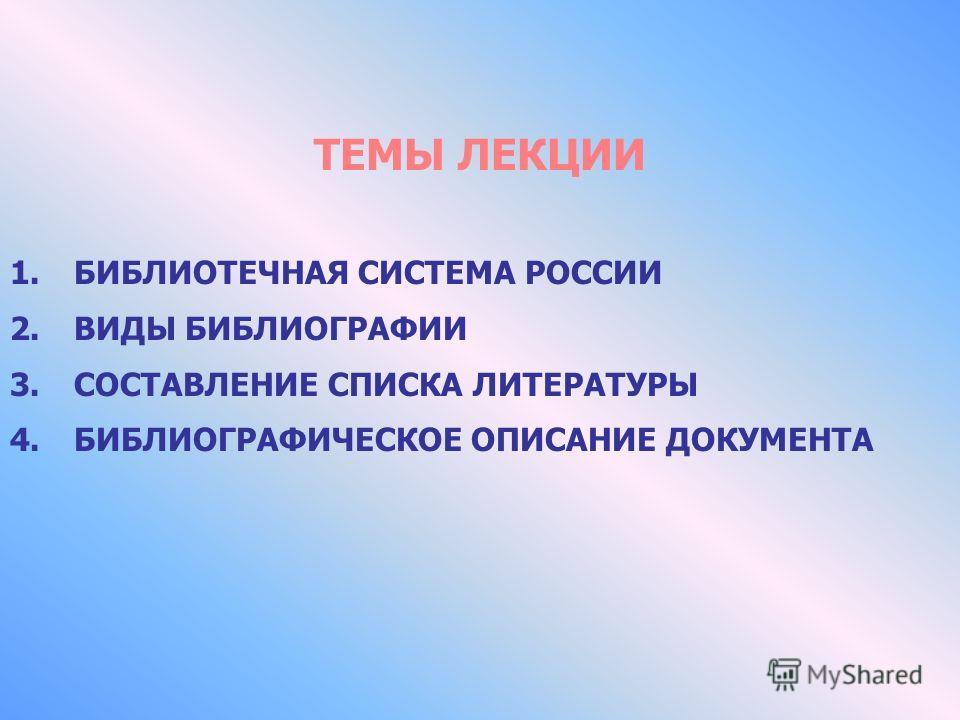 ТЕМЫ ЛЕКЦИИ 1.БИБЛИОТЕЧНАЯ СИСТЕМА РОССИИ 2.ВИДЫ БИБЛИОГРАФИИ 3.СОСТАВЛЕНИЕ СПИСКА ЛИТЕРАТУРЫ 4.БИБЛИОГРАФИЧЕСКОЕ ОПИСАНИЕ ДОКУМЕНТА