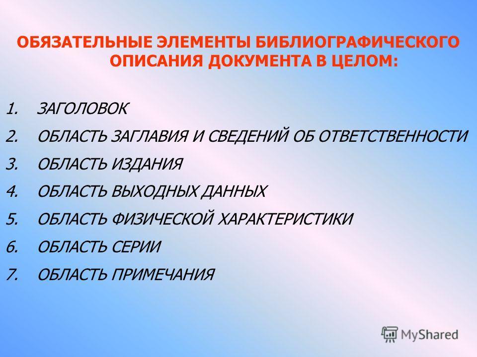 ОБЯЗАТЕЛЬНЫЕ ЭЛЕМЕНТЫ БИБЛИОГРАФИЧЕСКОГО ОПИСАНИЯ ДОКУМЕНТА В ЦЕЛОМ: 1.ЗАГОЛОВОК 2.ОБЛАСТЬ ЗАГЛАВИЯ И СВЕДЕНИЙ ОБ ОТВЕТСТВЕННОСТИ 3.ОБЛАСТЬ ИЗДАНИЯ 4.ОБЛАСТЬ ВЫХОДНЫХ ДАННЫХ 5.ОБЛАСТЬ ФИЗИЧЕСКОЙ ХАРАКТЕРИСТИКИ 6.ОБЛАСТЬ СЕРИИ 7.ОБЛАСТЬ ПРИМЕЧАНИЯ