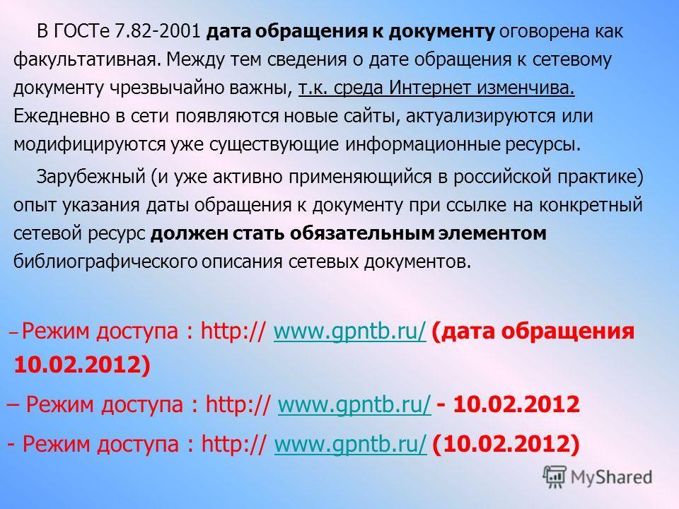 В ГОСТе 7.82-2001 дата обращения к документу оговорена как факультативная. Между тем сведения о дате обращения к сетевому документу чрезвычайно важны, т.к. среда Интернет изменчива. Ежедневно в сети появляются новые сайты, актуализируются или модифиц