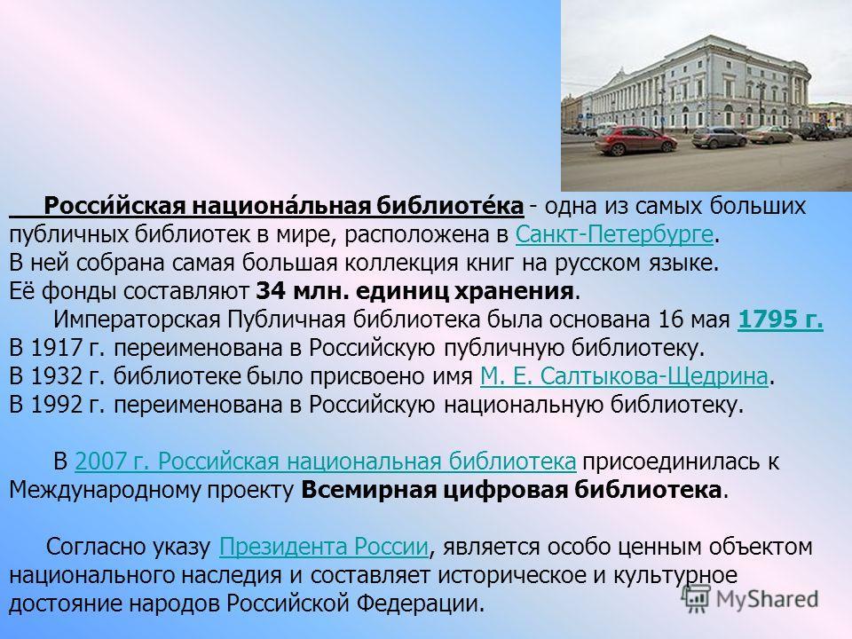 Росси́йская национа́льная библиоте́ка - одна из самых больших публичных библиотек в мире, расположена в Санкт-Петербурге.Санкт-Петербурге В ней собрана самая большая коллекция книг на русском языке. Её фонды составляют 34 млн. единиц хранения. Импера