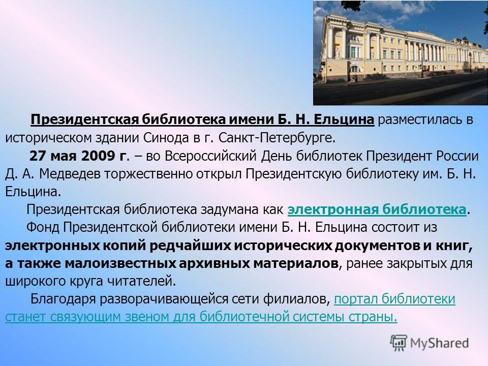 Президентская библиотека имени Б. Н. Ельцина разместилась в историческом здании Синода в г. Санкт-Петербурге. 27 мая 2009 г. – во Всероссийский День библиотек Президент России Д. А. Медведев торжественно открыл Президентскую библиотеку им. Б. Н. Ельц