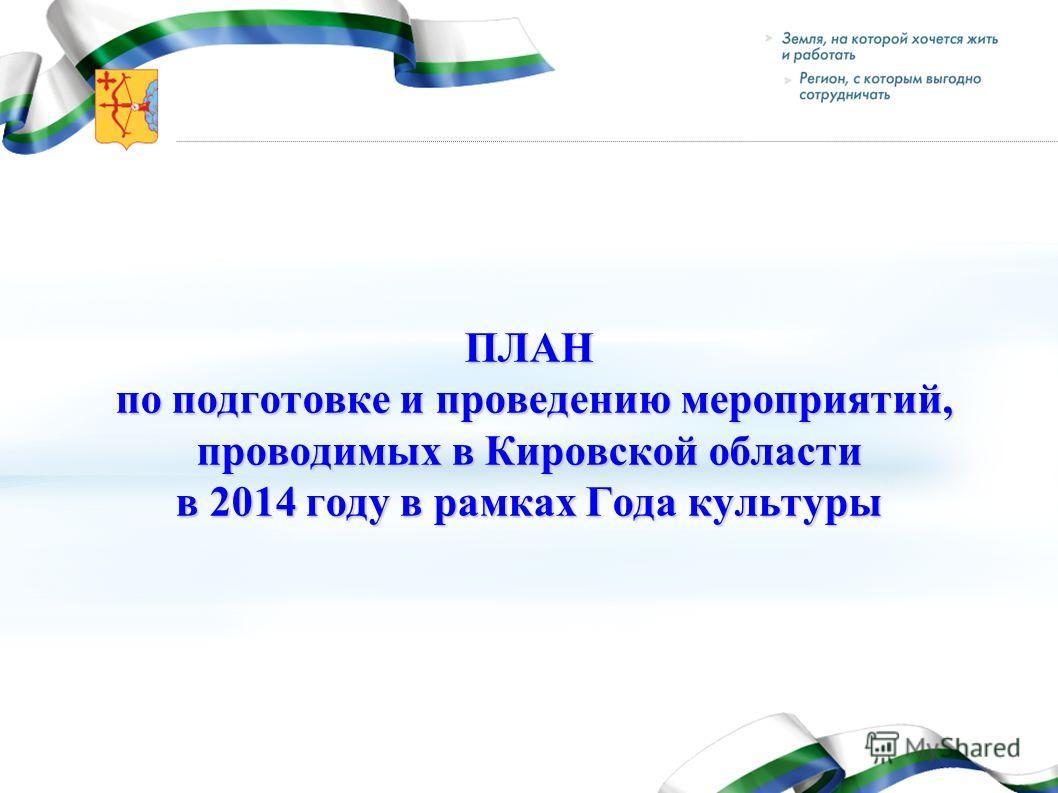 ПЛАН по подготовке и проведению мероприятий, проводимых в Кировской области в 2014 году в рамках Года культуры