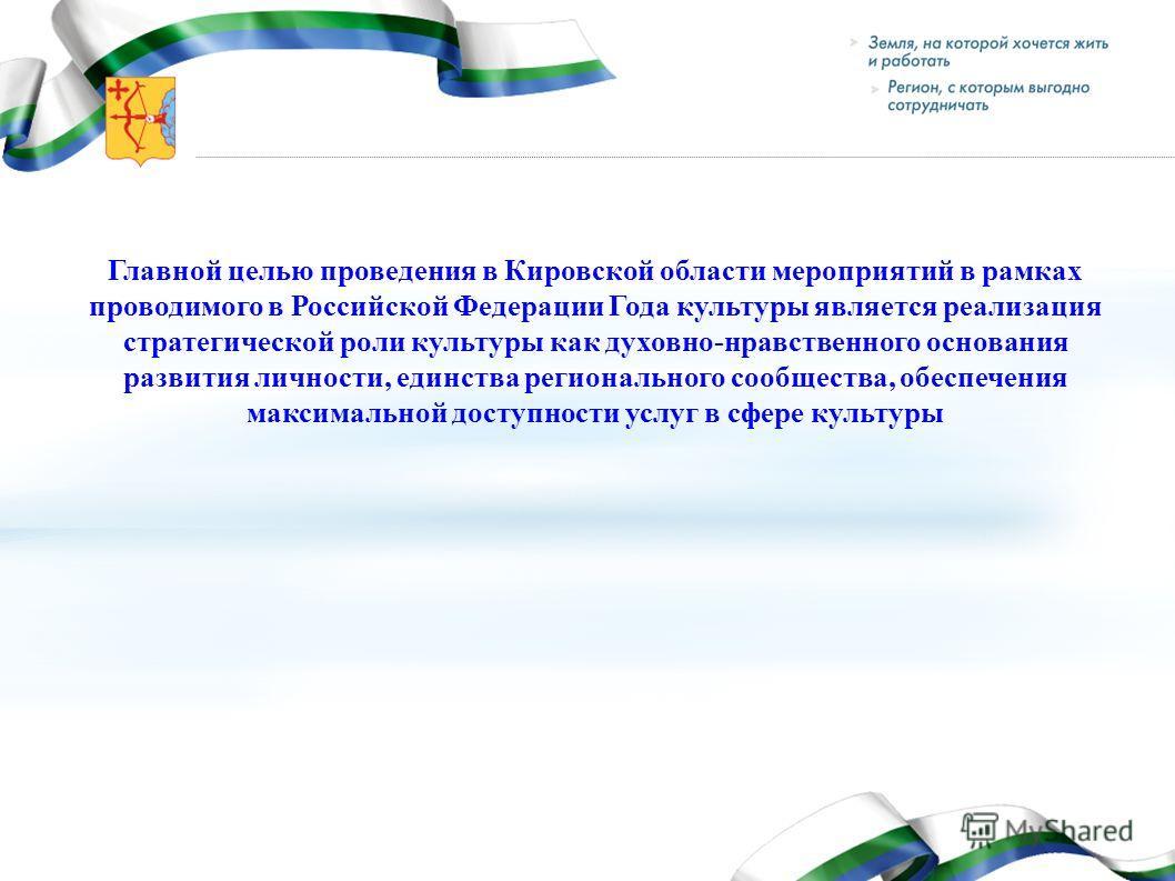 Главной целью проведения в Кировской области мероприятий в рамках проводимого в Российской Федерации Года культуры является реализация стратегической роли культуры как духовно-нравственного основания развития личности, единства регионального сообщест