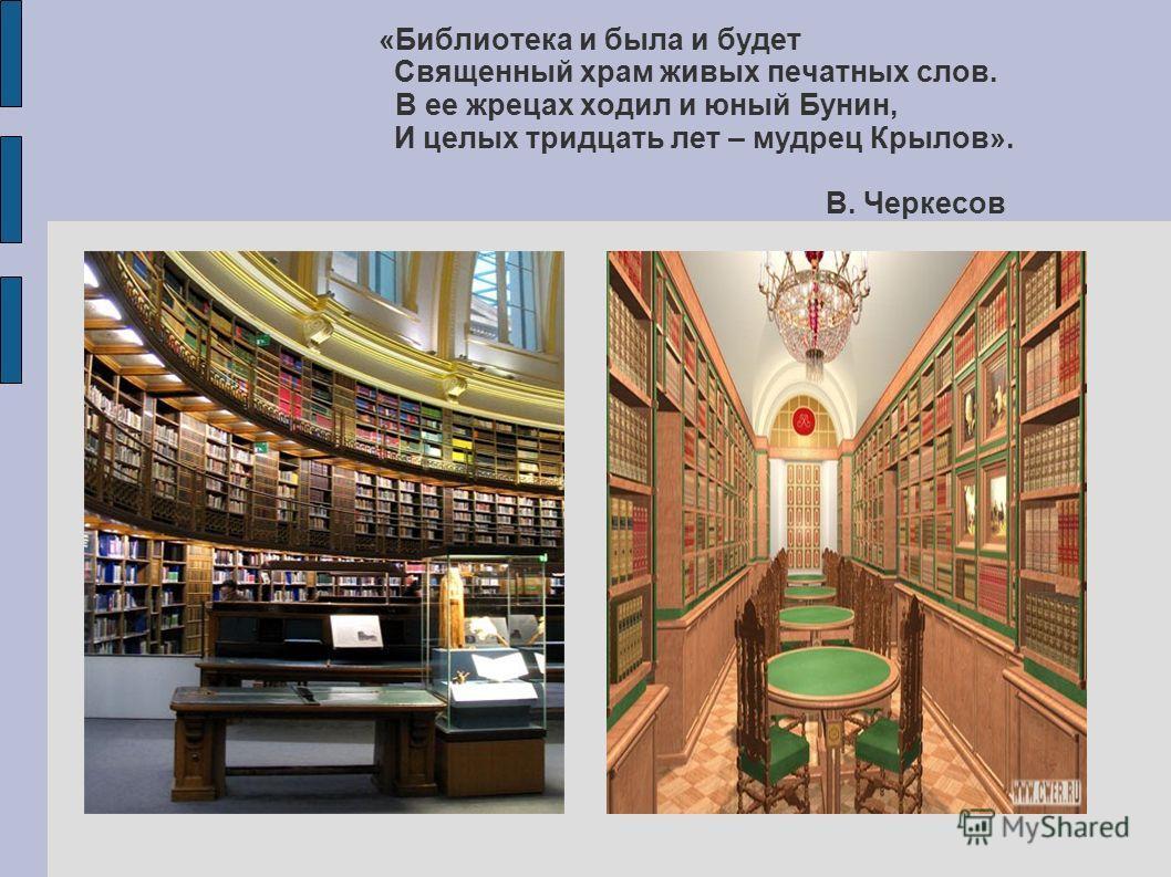 «Библиотека и была и будет Священный храм живых печатных слов. В ее жрецах ходил и юный Бунин, И целых тридцать лет – мудрец Крылов». В. Черкесов