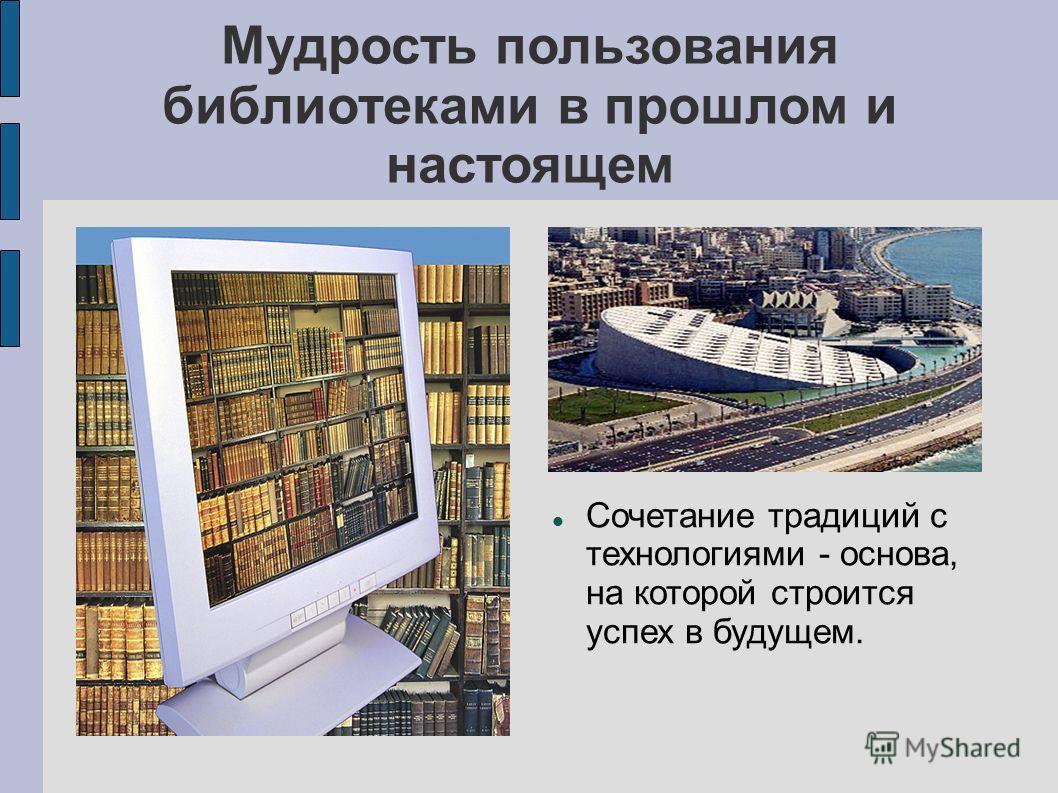 Мудрость пользования библиотеками в прошлом и настоящем Сочетание традиций с технологиями - основа, на которой строится успех в будущем.
