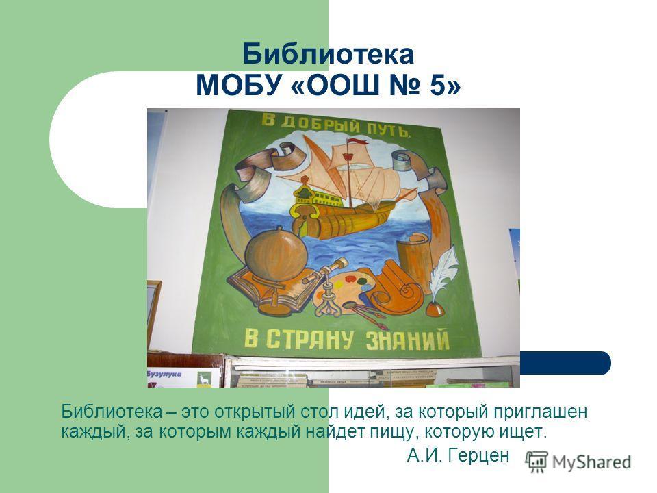 Библиотека МОБУ «ООШ 5» Библиотека – это открытый стол идей, за который приглашен каждый, за которым каждый найдет пищу, которую ищет. А.И. Герцен