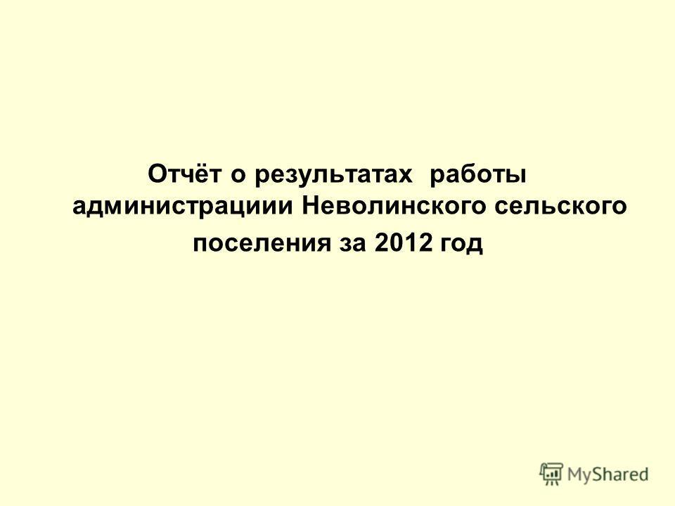 Отчёт о результатах работы администрациии Неволинского сельского поселения за 2012 год