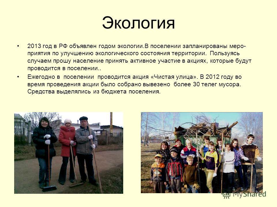 Экология 2013 год в РФ объявлен годом экологии.В поселении запланированы меро- приятия по улучшению экологического состояния территории. Пользуясь случаем прошу население принять активное участие в акциях, которые будут проводится в поселении.. Ежего