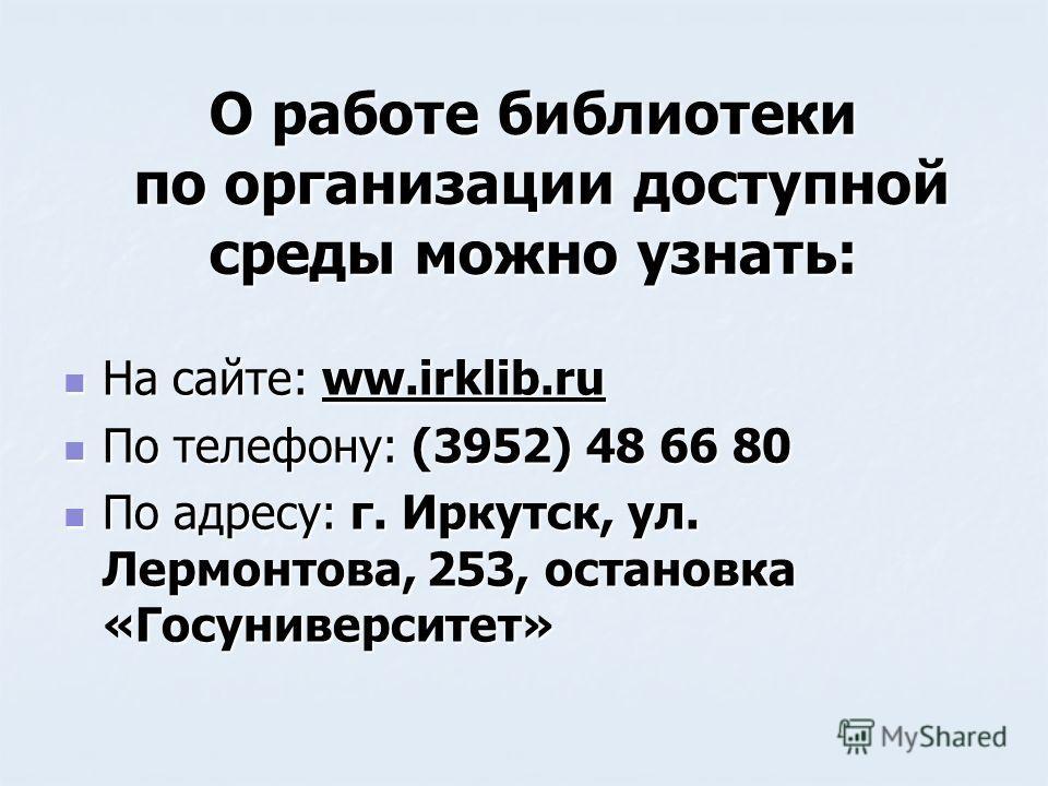 О работе библиотеки по организации доступной среды можно узнать: На сайте: ww.irklib.ru На сайте: ww.irklib.ru По телефону: (3952) 48 66 80 По телефону: (3952) 48 66 80 По адресу: г. Иркутск, ул. Лермонтова, 253, остановка «Госуниверситет» По адресу: