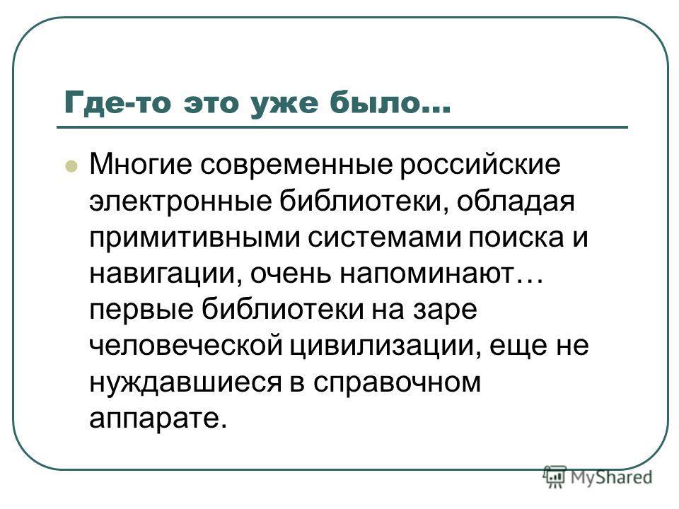Где-то это уже было… Многие современные российские электронные библиотеки, обладая примитивными системами поиска и навигации, очень напоминают… первые библиотеки на заре человеческой цивилизации, еще не нуждавшиеся в справочном аппарате.