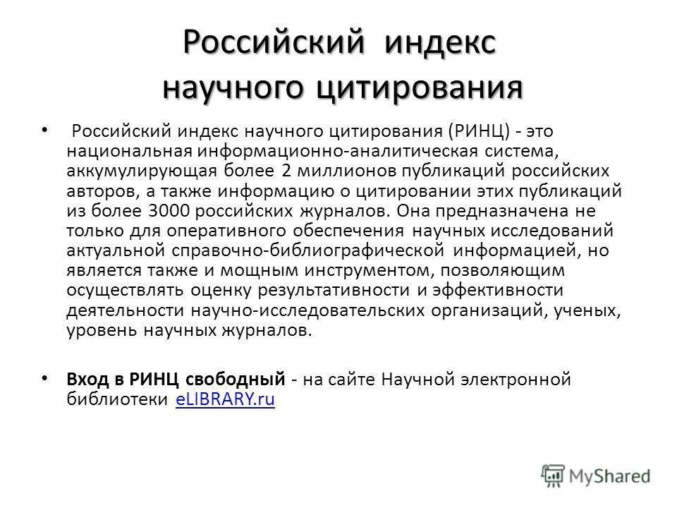 Российский индекс научного цитирования Российский индекс научного цитирования (РИНЦ) - это национальная информационно-аналитическая система, аккумулирующая более 2 миллионов публикаций российских авторов, а также информацию о цитировании этих публика