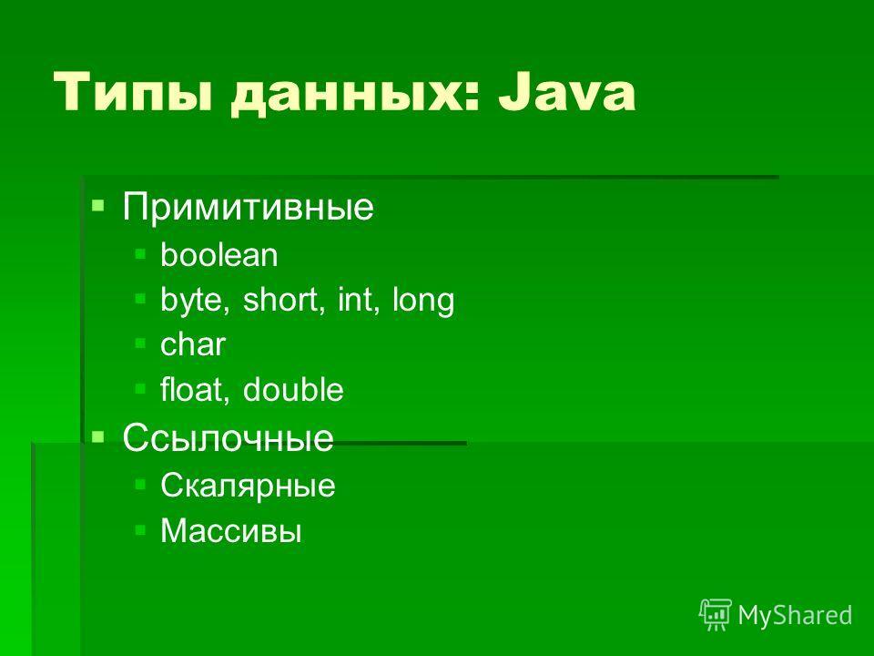 Типы данных: Java Примитивные boolean byte, short, int, long char float, double Ссылочные Скалярные Массивы