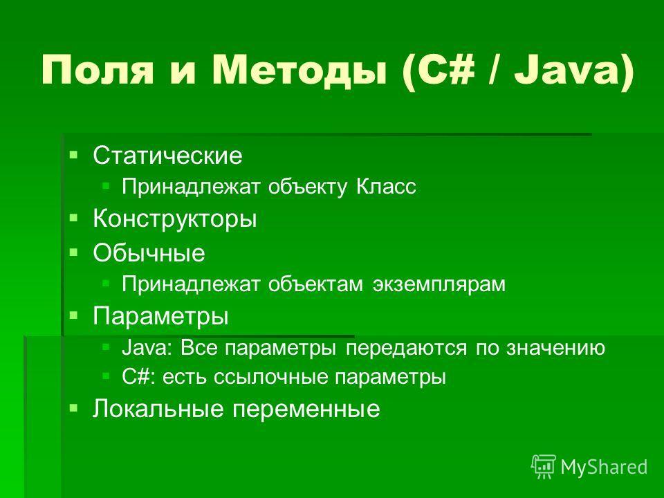 Поля и Методы (C# / Java) Статические Принадлежат объекту Класс Конструкторы Обычные Принадлежат объектам экземплярам Параметры Java: Все параметры передаются по значению C#: есть ссылочные параметры Локальные переменные