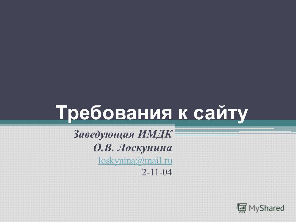 Требования к сайту Заведующая ИМДК О.В. Лоскунина loskynina@mail.ru 2-11-04