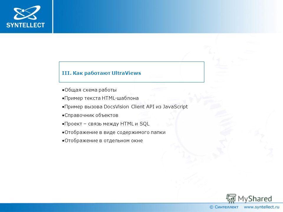 III. Как работают UltraViews Общая схема работы Пример текста HTML-шаблона Пример вызова DocsVision Client API из JavaScript Справочник объектов Проект – связь между HTML и SQL Отображение в виде содержимого папки Отображение в отдельном окне