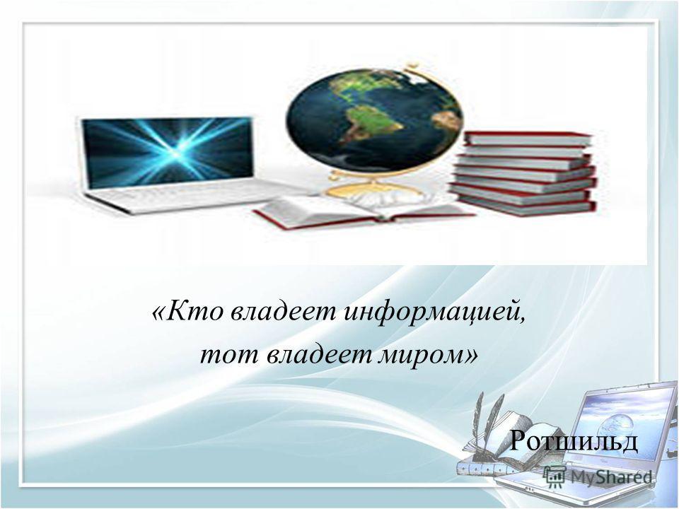 «Кто владеет информацией, тот владеет миром» Ротшильд