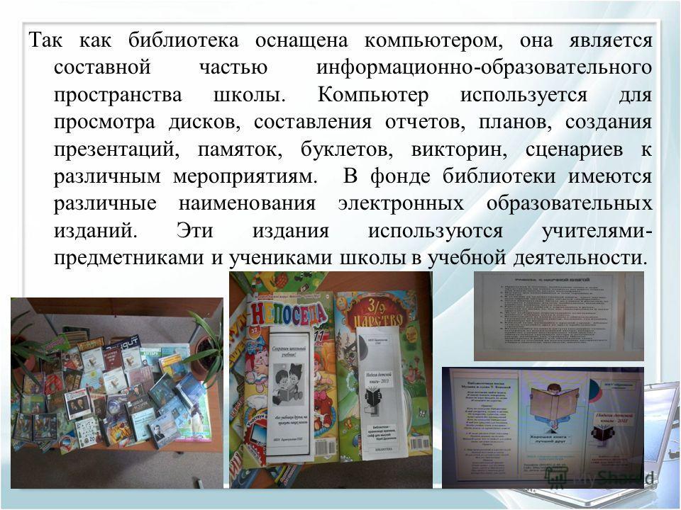 Так как библиотека оснащена компьютером, она является составной частью информационно-образовательного пространства школы. Компьютер используется для просмотра дисков, составления отчетов, планов, создания презентаций, памяток, буклетов, викторин, сце