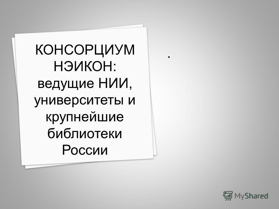 . КОНСОРЦИУМ НЭИКОН: ведущие НИИ, университеты и крупнейшие библиотеки России