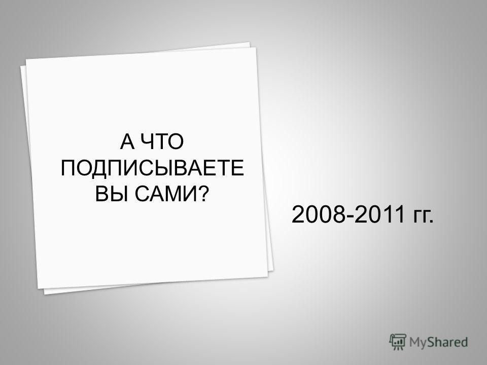 2008-2011 гг. А ЧТО ПОДПИСЫВАЕТЕ ВЫ САМИ?