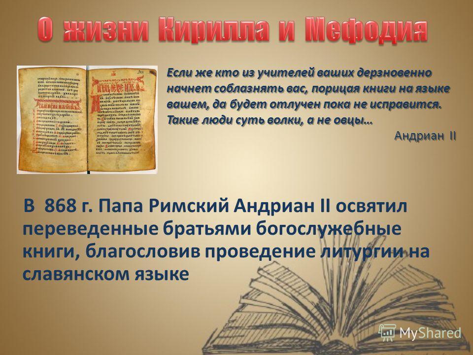 В 868 г. Папа Римский Андриан II освятил переведенные братьями богослужебные книги, благословив проведение литургии на славянском языке Если же кто из учителей ваших дерзновенно начнет соблазнять вас, порицая книги на языке вашем, да будет отлучен по