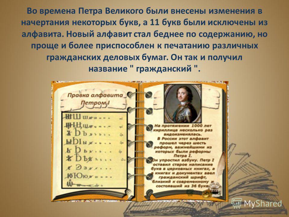 Во времена Петра Великого были внесены изменения в начертания некоторых букв, а 11 букв были исключены из алфавита. Новый алфавит стал беднее по содержанию, но проще и более приспособлен к печатанию различных гражданских деловых бумаг. Он так и получ